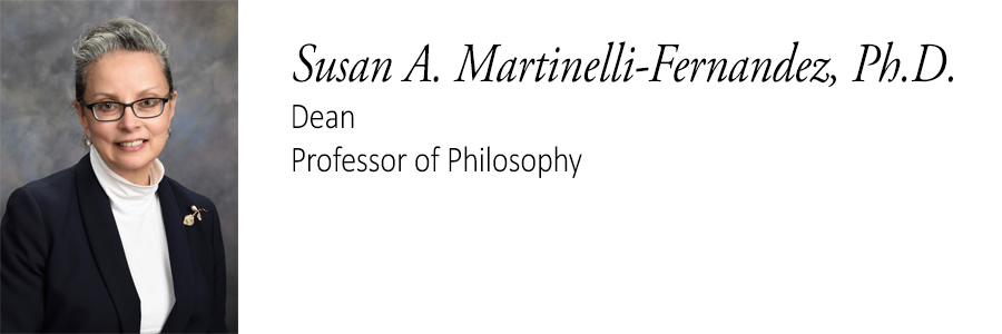 Susan A. Martinelli-Fernandez, Ph.D. Dean, Professor of Philosophy.