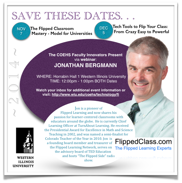 SAVE BOTH DATES November 7, 2014 The Flipped Classroom Matery - Model for Universities 12-1 December 5, 2014 Tech Tools to Flip Your Class: From Crazy Easy to Powerful 12-1 Horrabin Hall 1 Presented via webinar by Jonathan Bergmann