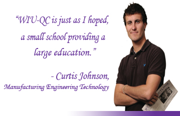WIU-QC is just as I hoped, a small school providing a large education. - Curtis Johnson, Manufacturing Engineering Technology