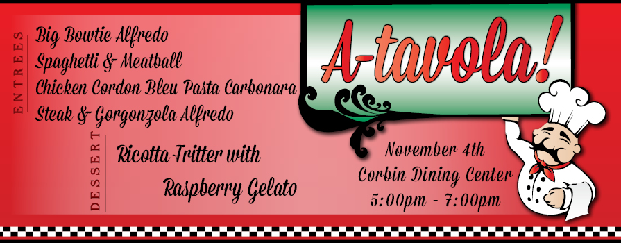 A-tavola Italian Cuisine November 4th, Corbin Dining Center 5-7 pm. Big Bowtie Alfredo, Spaghetti & Meatball, Chicken Cordon Bleu Pasta Carbonara, Steak and Gorgonzola Alfredo, Ricotta Fritter with Raspberry Gelato