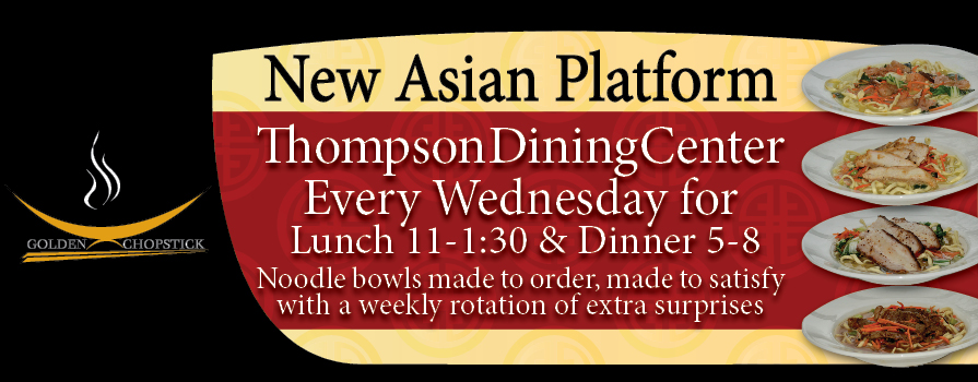 Thompson Dining Center Every Wednesday for Lunch 11-1:30 and Dinner 5-8 Noodle bowls made to order, made to satisfy with a weekly rotation of extra surprises