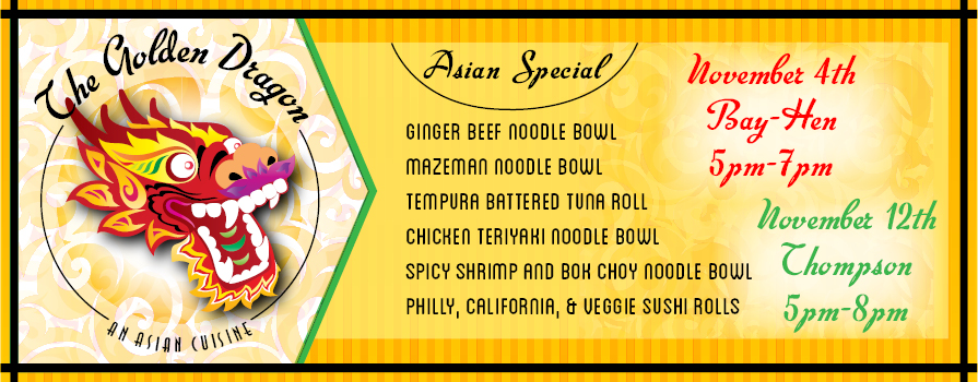 The Golden Dragon, An Asian Cuisine - Asian Special, Ginger Beef Noodle Bowl, Mazeman Noodle Bowl, Tempura Battered Tuna Roll, Chicken Teriyaki Noodle Bowl, Spicy Shirmp and Bok Choy Noodle Bowl, Philly, California, and Veggie Sushi Rolls. November 4th Bay-Henn 5-7, November 12 Thompson, 5-8 pm