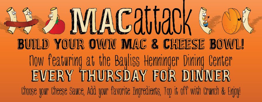 Mac Attack build your own mac & cheese bowl now featuring at the Bayliss Henninger Dining Center Every Thursday for dinner Choose your cheese sauce, add your favorite ingredients, top it off with crunch & enjoy!